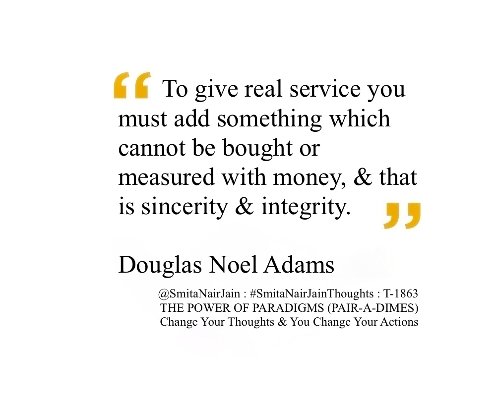 "SNJ : T-1863 : THE POWER OF PARADIGMS (PAIR-A-DIMES) :: Change Your Thoughts AND You Change Your Actions #SmitaNairJainThoughts @SmitaNairJain ""To give real service you must add something which cannot be bought or measured with money, and that is sincerity and integrity."" ""I may not have gone where I intended to go, but I think I have ended up where I needed to be."" ""In the beginning the Universe was created. This has made a lot of people very angry and been widely regarded as a bad move."" ""To give real service you must add something which cannot be bought or measured with money, and that is sincerity and integrity."" ""I love deadlines. I like the whooshing sound they make as they fly by."" ""A common mistake that people make when trying to design something completely foolproof is to underestimate the ingenuity of complete fools."" ""Flying is learning how to throw yourself at the ground and miss."" ""Anyone who is capable of getting themselves made President should on no account be allowed to do the job."" ""Human beings, who are almost unique in having the ability to learn from the experience of others…"" ""Isn't it enough to see that a garden is beautiful without having to believe that there are fairies at the bottom of it too?"" ""Time is an illusion. Lunchtime doubly so."" Douglas Adams Author Douglas Noel Adams (11 March 1952 – 11 May 2001) was an English author, scriptwriter, essayist, humorist, satirist and dramatist. #womenintech #womenindigital #thoughtleaders #tedxspeaker #technology #tech #success #strategy #startuplife #startupbusiness #startup #smitanairjain #mentor #leadership #itmanagement #itleaders #innovation #informationtechnology #influencers #Influencer #hightech #fintechinfluencer #fintech #entrepreneurship #entrepreneurs #economy #economics #development #businessintelligence #believe Take A Minute To Follow Me On Social Media Facebook: @SmitaNairJainPage   Twitter: @SmitaNairJain Instagram: @smita.nair.jain          LinkedIn: @smitanairjain"
