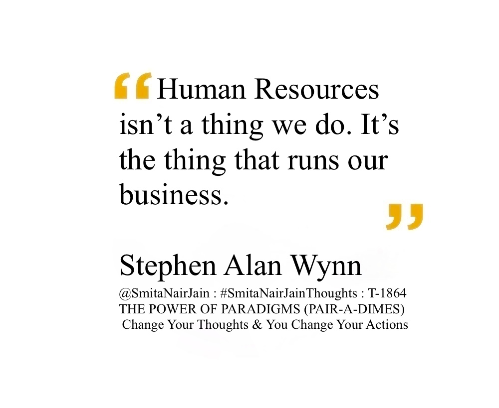 "SNJ : T-1864 : THE POWER OF PARADIGMS (PAIR-A-DIMES) :: Change Your Thoughts AND You Change Your Actions  #SmitaNairJainThoughts @SmitaNairJain  If you want to make money in a casino, own one.  Steve Wynn   Being a visionary has to do with knowing where the market wants to go, maybe about five minutes ahead of the other guys.  Steve Wynn   [On a piece of desert being replaced by the Mirage Casino] Suppose that, what you see with your eyes, is not what your brain tells you should be there?  Steve Wynn   [On building Casinos] We don't build these places for kids. They couldn't afford it. We build 'em for the child in each of us.  Steve Wynn   I'm a perfect example of someone who got lucky by being in the right place at the right time.  Steve Wynn   I can tell you that there are no suckers in a casino.  Steve Wynn   [On people being free to gamble if they want to] I don't question the discretionary use of discretionary income.  Steve Wynn   Las Vegas exists because it is a perfect reflection of America.  Steve Wynn   I know that if something is instantly gratifying it will be repeated. All of us as adolescents remember that to be true.  Steve Wynn   I'm about as pathetic or sympathetic a character as Attila the Hun.  Steve Wynn   In the valley of the blind, the one eye'd man is king.  Steve Wynn   All of a sudden I looked like I was a rocket scientist.  Steve Wynn   [On opening a new casino in 2009] To a certain extent you can look upon these kinds of economic cycles as exercises. You've got to be able to do it up or down, in the bright sunshine or a little in the shade. You've got to be able to do this.  Steve Wynn   [In 2009] I don't really care about short-term business cycles.  Steve Wynn   [In 2009] Everything today is exaggerated because of the media and the global communication.  Steve Wynn   Fact and fiction have an equal value on a computer screen on the internet.  Steve Wynn   [On the winning odds in casinos] Over the long run the house advantage, no matter how small it may be, is a very predictive element of the final outcome. And that truth, is inexorable.  Steve Wynn   I had an idea of conflict to provoke people and to engage their curiosity…  Steve Wynn   Before anything else, first let's try and get our arms around an idea, and then we'll get the stuff.  Steve Wynn   [On Casino Resorts] This is a business that thrives on competition. For 24 hours a day, seven days a week, the strip hosts the most violent competition in business in America.  Steve Wynn  [On Sheldon Adelson in February 2005] He has the world's third-biggest convention center… and not one single car parking space to serve it.  Steve Wynn   [In April 2005] In Macau, the average player at the table will lose twenty-five dollars an hour. The dealer makes less than twenty-five dollars a day.  Steve Wynn   [On Jay Sarno, the builder of Caesars Palace and Circus Circus who he says greatly influenced him. When he showed Sarno a new sign he had just put up in fron of the Golden Nugget] Jay looked at me and sighed. He said, 'Steve, Steve, ya gotta nice sign, but Steve, Steve, Steve, ya gotta do something with water.' [Steve then did something with water.]  Steve Wynn   I can tell you that there are no suckers in a casino. It implies ignorance, and more importantly it implies that there's a predator involved, which has to be me. All you've got to do is find one customer at the Mirage who can't tell you that the house is against him; find one person there who's there to make a living, who thinks that they can win in the casino as a matter of fact as opposed to being pure luck… These people are here for diversion.  Steve Wynn   If you've got a good self-image, you can deal with handicaps. If you don't you can have a good vision and be Batman, and you're ready to kill yourself. You say eyes, and it's the most horrible thing to all of us. There's a lot of pity. The most horrible thing about this and the reason I hate to discuss it is someone will say, 'Oh, I heard about your eyes.' I'm about as pathetic or sympathetic a character as Attila the Hun.  Steve Wynn   [On casinos in the early 90's] The old joints are going into the toilet, but the new ones are all fresh and lively. Recession? Money coming by the billion. Two billion is being spent here [in his three casinos] this year.  Steve Wynn   [On his father having passed away] I'd give up everything for fifteen minutes with my father. To have him walk through this hotel and see what happened. No you're talking about something more than a big number. I miss the thrill of showing my dad that it worked out OK. He would have been awful proud.  Steve Wynn   [On having to take over his father's floundering bingo business and him reading the bingo numbers. It was not just bingo, he was selling] It was making the bingo a social recreational experience.  Steve Wynn   [In the late 1980s] It was my growing feeling that Las Vegas had a terrible kind of sameness to it. Boxes of rooms on top of rooms filled with slot machines. I'm not a gambler. I wouldn't go across the street to shoot dice except as a lark maybe twice a year. But I'd go regularly to see a wonderment or a new attraction. So would you.  Steve Wynn   Operating profits for the Mirage were $189,000 to every million the first year, a little more the second year. Last year, it was $170,000. It went down because of the Japanese component [fewer tourists arriving from Japan]. Plus this last summer we have been carrying about $400,000 a month on payroll on this new hotel.  Steve Wynn    We can't be everywhere. That's not the kind of company we are… The tax rate's gotta be right.  Steve Wynn   [On him and his wife divorcing and then remarrying] The divorce just didn't work out.  Steve Wynn   We're in the entertainment and leisure recreational business: Give the people what they want, and even if there's a casino on both sides of you, they'll come to your place. Trust a slot machine, and you're [screwed] if there's another slot machine. If you're the only guy [gambling operator] in town, you're gonna look like a rocket scientist.  Steve Wynn   The strongest force in this earth is something that affects your self-esteem.  Steve Wynn   First an idea, then a program, and then a building.  Steve Wynn   [While sitting on the edge at the top of the encore building] This is encore. Next time we do this in the lobby.  Steve Wynn   [On the only way to win in a casino] Is to own one. Unless you're very lucky.  Steve Wynn   [On whether he knew of any gambling customer who was consistently making money in one of his casinos] Nope.  Steve Wynn   [On paying attention to all the fine details and how it looks in his casino's] I can't help myself. It's a sickness.  Steve Wynn   [On accidentally putting a tear in a $138 million dollar Picasso painting] But the fact of the matter what stands historically is that the painting was damaged by it's owner, the cluzo of collectors, Wynn. But look how people make mistakes.  Steve Wynn   ""Human Resources isn't a thing we do. It's the thing that runs our business.""  Steve Wynn CEO of Wynn Resorts Stephen Alan Wynn is an American real estate businessman and art collector. He is known for his involvement in the American luxury casino and hotel industry.  #womenintech #womenindigital #thoughtleaders #tedxspeaker #technology #tech #success #strategy #startuplife #startupbusiness #startup #smitanairjain #mentor #leadership #itmanagement #itleaders #innovation #informationtechnology #influencers #Influencer #hightech #fintechinfluencer #fintech #entrepreneurship #entrepreneurs #economy #economics #development #businessintelligence #believe <h1 class=""entry-title "">Take A Minute To Follow Me On Social Media</h1> <a href=""https://www.facebook.com/SmitaNairJainPage/"">Facebook: @SmitaNairJainPage</a>   <a href=""https://twitter.com/SmitaNairJain/"">Twitter: @SmitaNairJain</a> <a href=""https://www.instagram.com/smita.nair.jain/"">Instagram: @smita.nair.jain</a>          <a href=""https://www.linkedin.com/in/smitanairjain/"">LinkedIn: @smitanairjain</a>"