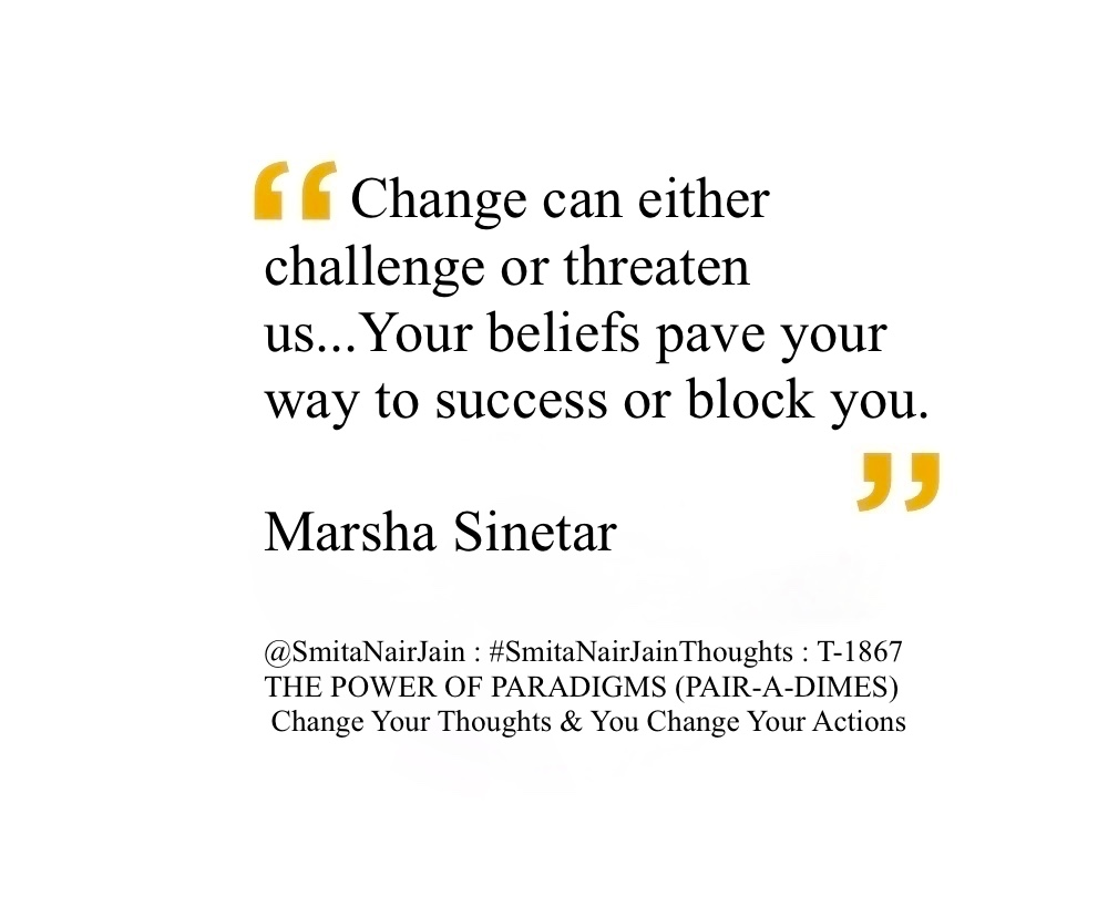 "SNJ : T-1867 : THE POWER OF PARADIGMS (PAIR-A-DIMES) :: Change Your Thoughts AND You Change Your Actions #SmitaNairJainThoughts @SmitaNairJain ""Do what you love and the money will follow."" ""Life's up and downs provide windows of opportunity to determine your values and goals. Think of using all obstacles as stepping stones to build the life you want."" ""Change can either challenge or threaten us. Your beliefs pave your way to success or block you."" ""Burning desire to be or do something gives us staying power - a reason to get up every morning or to pick ourselves up and start in again after a disappointment."" ""Change can either challenge or threaten us...Your beliefs pave your way to success or block you."" Marsha Sinetar #womenintech #womenindigital #thoughtleaders #tedxspeaker #technology #tech #success #strategy #startuplife #startupbusiness #startup #smitanairjain #mentor #leadership #itmanagement #itleaders #innovation #informationtechnology #influencers #Influencer #hightech #fintechinfluencer #fintech #entrepreneurship #entrepreneurs #economy #economics #development #businessintelligence #believe Take A Minute To Follow Me On Social Media Facebook: @SmitaNairJainPage   Twitter: @SmitaNairJain Instagram: @smita.nair.jain          LinkedIn: @smitanairjain"