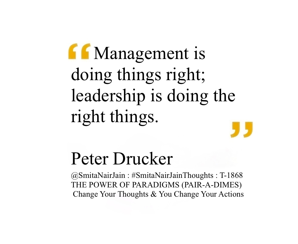 "SNJ : T-1868 : THE POWER OF PARADIGMS (PAIR-A-DIMES) :: Change Your Thoughts AND You Change Your Actions #SmitaNairJainThoughts @SmitaNairJain ""The best way to predict the future is to create it."" ""Management is doing things right; leadership is doing the right things."" ""The most important thing in communication is to hear what isn't being said."" ""There is nothing so useless as doing efficiently that which should not be done at all."" ""The aim of marketing is to know and understand the customer so well the product or service fits him and sells itself."" ""Effective leadership is not about making speeches or being liked; leadership is defined by results not attributes."" ""The purpose of a business is to create a customer."" ""So much of what we call management consists in making it difficult for people to work."" ""Knowledge has to be improved, challenged, and increased constantly, or it vanishes."" ""Unless commitment is made, there are only promises and hopes... but no plans. "" ""Management is doing things right; leadership is doing the right things."" Peter Drucker American-Austrian management consultant Peter Ferdinand Drucker was an Austrian-born American management consultant, educator, and author, whose writings contributed to the philosophical and practical foundations of the modern business corporation. #womenintech #womenindigital #thoughtleaders #tedxspeaker #technology #tech #success #strategy #startuplife #startupbusiness #startup #smitanairjain #mentor #leadership #itmanagement #itleaders #innovation #informationtechnology #influencers #Influencer #hightech #fintechinfluencer #fintech #entrepreneurship #entrepreneurs #economy #economics #development #businessintelligence #believe Take A Minute To Follow Me On Social Media Facebook: @SmitaNairJainPage   Twitter: @SmitaNairJain Instagram: @smita.nair.jain          LinkedIn: @smitanairjain"