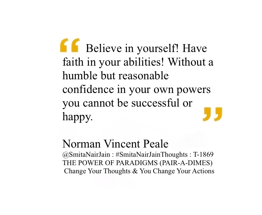 "SNJ : T-1869 : THE POWER OF PARADIGMS (PAIR-A-DIMES) :: Change Your Thoughts AND You Change Your World #SmitaNairJainThoughts @SmitaNairJain ""Christmas waves a magic wand over this world, and behold, everything is softer and more beautiful."" ""Believe in yourself! Have faith in your abilities! Without a humble but reasonable confidence in your own powers you cannot be successful or happy."" ""Empty pockets never held anyone back. Only empty heads and empty hearts can do that."" ""Live your life and forget your age."" ""The trouble with most of us is that we would rather be ruined by praise than saved by criticism."" ""It's always too early to quit."" ""Become a possibilitarian. No matter how dark things seem to be or actually are, raise your sights and see possibilities -- always see them, for they're always there."" ""Every problem has in it the seeds of its own solution. If you don't have any problems, you don't get any seeds."" ""Stand up to your obstacles and do something about them. You will find that they haven't half the strength you think they have."" ""Believe in yourself! Have faith in your abilities! Without a humble but reasonable confidence in your own powers you cannot be successful or happy"" Norman Vincent Peale American minister Norman Vincent Peale was an American minister and author known for his work in popularizing the concept of positive thinking, especially through his best-selling book The Power of Positive Thinking. #womenintech #womenindigital #thoughtleaders #tedxspeaker #technology #tech #success #strategy #startuplife #startupbusiness #startup #smitanairjain #mentor #leadership #itmanagement #itleaders #innovation #informationtechnology #influencers #Influencer #hightech #fintechinfluencer #fintech #entrepreneurship #entrepreneurs #economy #economics #development #businessintelligence #believe Take A Minute To Follow Me On Social Media Facebook: @SmitaNairJainPage   Twitter: @SmitaNairJain Instagram: @smita.nair.jain          LinkedIn: @smitanairjain"