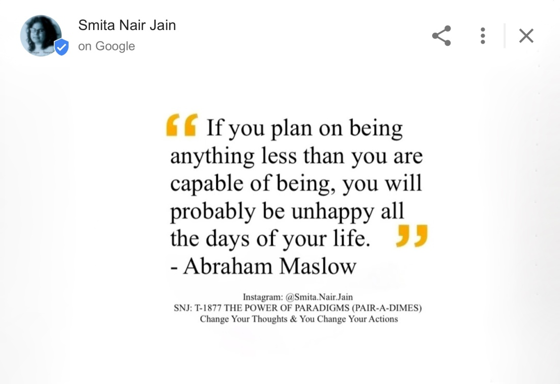 "SNJ: T-1877 : THE POWER OF PARADIGMS (PAIR-A-DIMES) : Change Your Thoughts and You Change Your World #SmitaNairJain Further Reading: https://goo.gl/posts/NNju6 ""A musician must make music, an artist must paint, a poet must write, if he is to be ultimately at peace with himself."" ""I suppose it is tempting, if the only tool you have is a hammer, to treat everything as if it were a nail."" ""If the only tool you have is a hammer, you tend to see every problem as a nail."" ""If you deliberately plan on being less than you are capable of being, then I warn you that you'll be unhappy for the rest of your life."" ""If you plan on being anything less than you are capable of being, you will probably be unhappy all the days of your life."" ""The ability to be in the present moment is a major component of mental wellness."" ""The story of the human race is the story of men and women selling themselves short."" ""To the man who only has a hammer, everything he encounters begins to look like a nail."" ""What a man can be, he must be. This need we call self-actualization."" ""What is necessary to change a person is to change his awareness of himself."" Abraham Maslow Psychologist Abraham Harold Maslow was an American psychologist who was best known for creating Maslow's hierarchy of needs, a theory of psychological health predicated on fulfilling innate human needs in priority, culminating in self-actualization. #womenintech #womenindigital #thoughtleaders #tedxspeaker #technology #tech #success #strategy #startuplife #startupbusiness #startup #smitanairjain #mentor #leadership #itmanagement #itleaders #innovation #informationtechnology #Influencer #hightech #fintechinfluencer #fintech #entrepreneurship #entrepreneurs #economy #economics #development #businessintelligence #believe Take A Minute To Follow Me On Social Media Facebook: @SmitaNairJainPage   Twitter: @SmitaNairJain Instagram: @smita.nair.jain          LinkedIn: @smitanairjain"