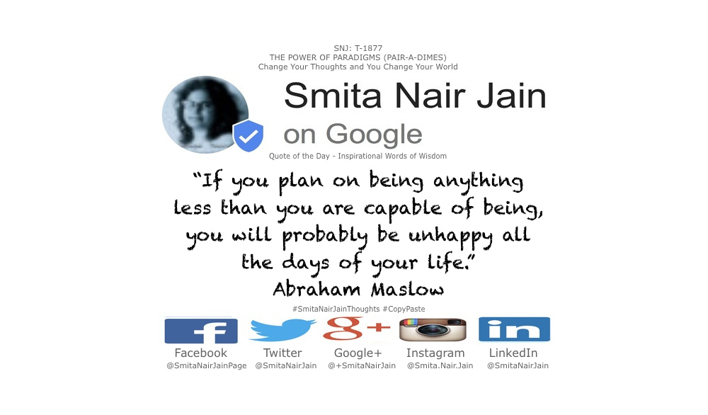 "SNJ: T-1877 : THE POWER OF PARADIGMS (PAIR-A-DIMES) : Change Your Thoughts and You Change Your Actions #SmitaNairJain ""A musician must make music, an artist must paint, a poet must write, if he is to be ultimately at peace with himself."" ""I suppose it is tempting, if the only tool you have is a hammer, to treat everything as if it were a nail."" ""If the only tool you have is a hammer, you tend to see every problem as a nail."" ""If you deliberately plan on being less than you are capable of being, then I warn you that you'll be unhappy for the rest of your life."" ""If you plan on being anything less than you are capable of being, you will probably be unhappy all the days of your life."" ""The ability to be in the present moment is a major component of mental wellness."" ""The story of the human race is the story of men and women selling themselves short."" ""To the man who only has a hammer, everything he encounters begins to look like a nail."" ""What a man can be, he must be. This need we call self-actualization."" ""What is necessary to change a person is to change his awareness of himself."" Abraham Maslow Psychologist Abraham Harold Maslow was an American psychologist who was best known for creating Maslow's hierarchy of needs, a theory of psychological health predicated on fulfilling innate human needs in priority, culminating in self-actualization. #womenintech #womenindigital #thoughtleaders #tedxspeaker #technology #tech #success #strategy #startuplife #startupbusiness #startup #smitanairjain #mentor #leadership #itmanagement #itleaders #innovation #informationtechnology #Influencer #hightech #fintechinfluencer #fintech #entrepreneurship #entrepreneurs #economy #economics #development #businessintelligence #believe Take A Minute To Follow Me On Social Media Facebook: @SmitaNairJainPage   Twitter: @SmitaNairJain Instagram: @smita.nair.jain          LinkedIn: @smitanairjain"