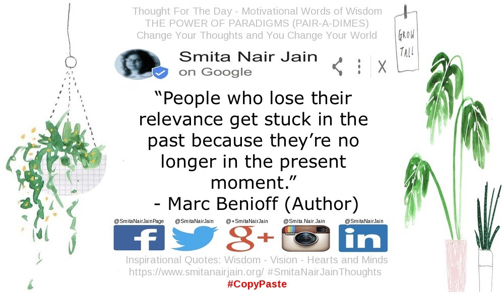 """SNJ: T-1879 : THE POWER OF PARADIGMS (PAIR-A-DIMES) : Change Your Thoughts and You Change Your Actions: Further Reading: https://goo.gl/posts/Nf6bE """"People who lose their relevance get stuck in the past because they're no longer in the present moment."""" Marc Benioff Founder of Salesforce #womenintech #womenindigital #thoughtleaders #tedxspeaker #technology #tech #success #strategy #startuplife #startupbusiness #startup #smitanairjain #mentor #leadership #itmanagement #itleaders #innovation #informationtechnology #Influencer #hightech #fintechinfluencer #fintech #entrepreneurship #entrepreneurs #economy #economics #development #copypaste #businessintelligence #believe Take A Minute To Follow Me On Social Media Facebook: @SmitaNairJainPage Twitter: @SmitaNairJain Instagram: @smita.nair.jain     LinkedIn: @smitanairjain"""