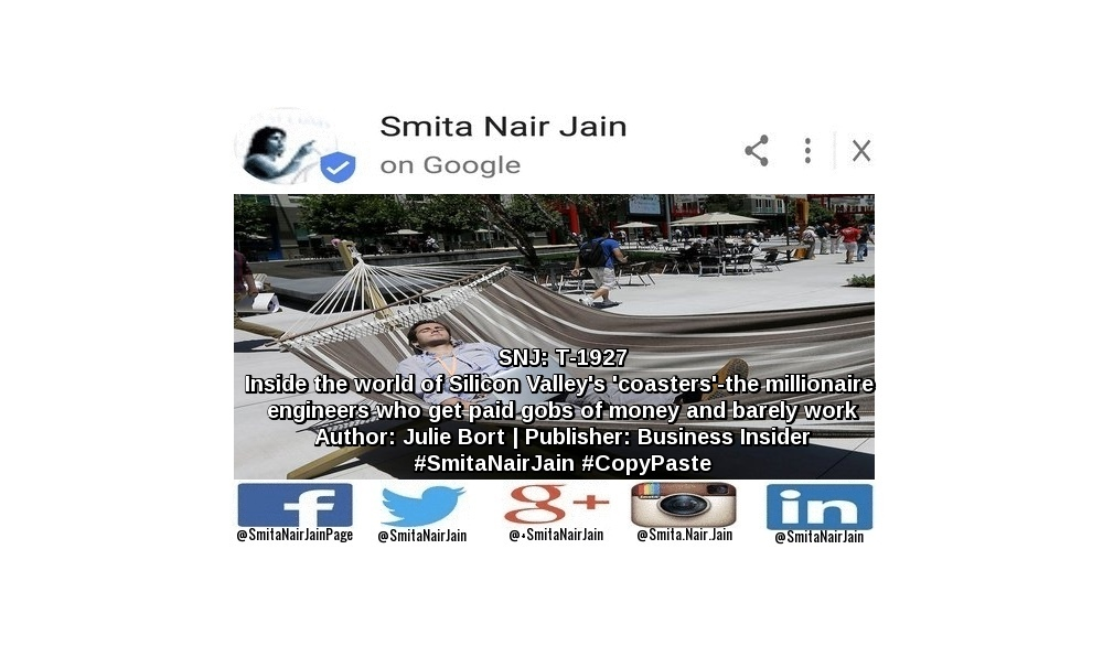 """SNJ: T-1927: """"Inside the world of Silicon Valley's 'coasters' - the millionaire engineers who get paid gobs of money and barely work""""   Author: Julie Bort   Publisher: Business Insider   #SmitaNairJain #CopyPaste"""