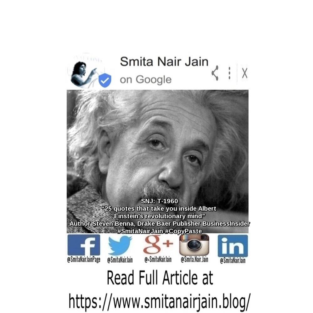 "SNJ: T-1960: ""25 quotes that take you inside Albert Einstein's revolutionary mind"" | Author: Steven Benna, Drake Baer | Publisher: Business Insider | #SmitaNairJain #CopyPaste #womenwhocode #womenintech #womenindigital#womenindatascience #thoughtleaders #tedxtalks #tedxspeakers #tedxmotivationalspeakers #tedx #technologyfuturistkeynotespeakers #technology #tech #strategy #motivationalspeakertedtalks #motivationalspeakers #KeynoteSpeakerSmitaNairJain #motivationalspeakeronleadership #motivationalspeakerbusiness #mentor #leadership #keynotespeakers #informationtechnology #futuristtechnologyspeakers #futuristspeakers #futuristmotivationalspeakers #futuristkeynotespeakers #fintech #digitalfuturistspeakers TO READ THE FULL ARTICLE: https://www.smitanairjain.blog/ Take A Minute To Follow Me On Social Media: Facebook: https://www.facebook.com/SmitaNairJainPage/ Twitter: https://twitter.com/SmitaNairJain/ Instagram: https://www.instagram.com/smita.nair.jain/ LinkedIn: https://www.linkedin.com/in/smitanairjain/ Google+: https://plus.google.com/+SmitaNairJain/"