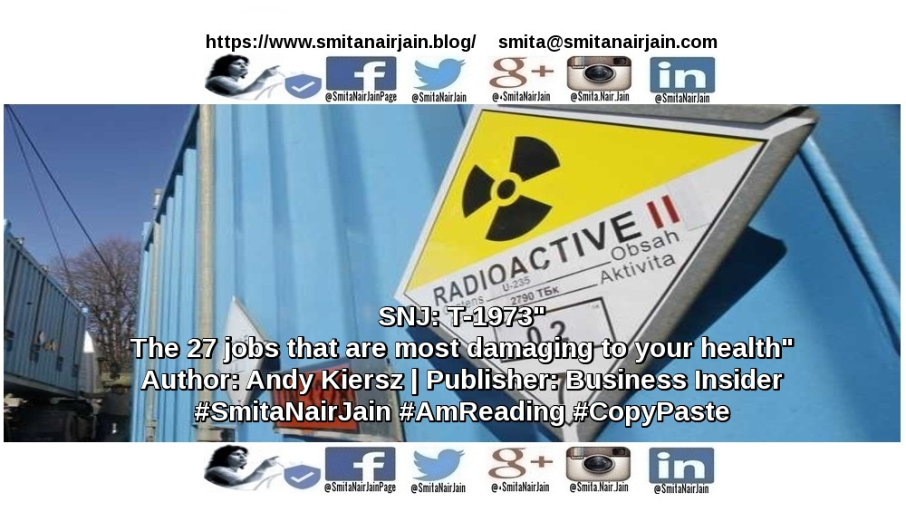 SNJ: T-1973 | The 27 jobs that are most damaging to yr health | Author: AndyKiersz | Publisher: BusinessInsider | #SmitaNairJain #AmReading #CopyPaste #womenwhocode #womenintech #womenindigital #womenindatascience #thoughtleaders #tedxtalks #tedxspeakers #tedxmotivationalspeakers #tedx #technologyfuturistkeynotespeakers #technology #tech #strategy #motivationalspeakertedtalks #motivationalspeakers #motivationalspeakeronleadership #motivationalspeakerbusiness #mentor #leadership #keynotespeakers #informationtechnology #futuristtechnologyspeakers #futuristspeakers #futuristmotivationalspeakers #futuristkeynotespeakers #fintech #digitalfuturistspeakers #businessfuturistspeakers TO READ THE FULL ARTICLE: https://www.linkedin.com/pulse/snj-t-1973-27-jobs-most-damaging-yr-health-author-smita-nair-jain/ Take A Minute To Follow Me On Social Media: Facebook: https://www.facebook.com/SmitaNairJainPage/ Twitter: https://twitter.com/SmitaNairJain Instagram: https://www.instagram.com/smita.nair.jain/ LinkedIn: https://www.linkedin.com/in/smitanairjain/ Google+: https://plus.google.com/+SmitaNairJain