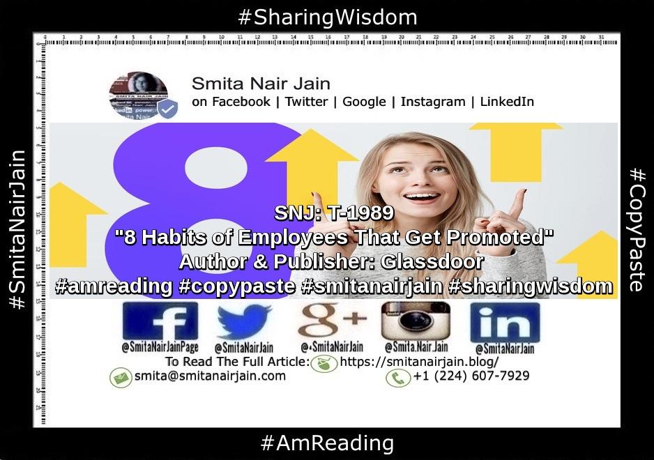 "SNJ: T-1989 | ""8 Habits of Employees That Get Promoted"" | Author & Publisher: Glassdoor | #amreading #copypaste #diversity #equality #feminism #genderequality #heforshe #leadership #sharingwisdom #smitanairjain #tedxspeakers #tedxtalks #womenboss #womencreate #womendigital #womenempowerment #womeninbiz #womeninbusiness #womenindatascience #womeninengineering #womeninfinance #womeninleadership #womeninpower #womeninstem #womenintech #womenintheword #womenonboard #womenpower #womenstyle #womenwhocode"